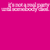 "liberty_hat: pink icon with white text reading ""it's not a real party until somebody dies"" (today it's you; didn't I say?)"