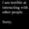 silvainshadows: I am terrible at interacting with other people.   Sorry. (Default)