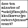 "azurejay: Text-only: ""Does ten minutes of [keyboard mashing] count?"" (asdljfoiwqtfj;lkasfdj;lkas.)"