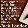 china_shop: You can't wait for inspiration to strike. You have to go after it with a club. (writing - inspiration)