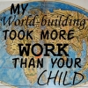"trickster_tree: And old-fashioned map is superimposed with the words ""My world-building took more work than your child."" (world-building)"