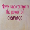 "kateness: ""Never underestimate the power of cleavage"" (cleavage)"
