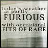 apatheia_jane: text: today's weather is partly furious with occasional fits of rage (furious weather)