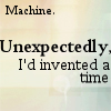 sesquipedaliatic: Machine... unexpectedly I'd invented a time (Alan Moore's 6-word story)