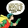 """thirdblindmouse: Robin: """"Are you gonna come quietly, or do I have to muss you up?"""" (do I have to muss you up?)"""