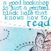 "readallthenewberys: Text reads ""A good bookshop is just a genteel black hole that knows how to read"" (genteel black hole)"