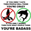 chickgonebad: If you own 7 cats, then people will think you're crazy; if you own 7 sharks, then fuck what people think - you're badass (sharks, badass)
