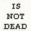 teigh_corvus: Text Icon: Is Not Dead ([Text] Is not dead)