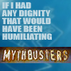 thingswithwings: text: if I had any dignity this would be humiliating: MYTHBUSTERS (myth - if I had dignity/humiliating)
