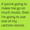 falter: text: if you're going to make me go on much music, then i'm going to use one of my cartoon voices. (an illness.)