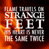 serpentine: Flame travels on strange feet. His heart is never the same twice (Text - Flame has strange feet)