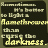 "kristalyn: Text: ""Sometimes it's better to light a flamethrower than to curse the darkness."" (fandom: Discworld: flamethrower)"