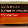 ninetydegrees: Text: Let's make better mistakes tomorrow. (mistakes)