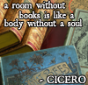"megwrites: Picture of books with quote from Cicero: ""a room without books is like a body without a soul"" (reading, books)"