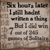 "veleda_k: Text says ""Six hours later I still hadn't written a thing, but I did win 7 out of 245 games of solitaire."" (I'm ""writing"")"