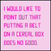 falter: text: putting a belt on a cereal box does no good. (decorative value aside)