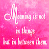 we: 'Meaning is not in things, but in between them.' (Meaning.)