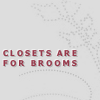 indeliblesasha: Text: Closets are for brooms (Misc - Closets are for brooms)