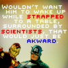 "cadenzamuse: Steve and Tony with words ""wouldn't want him to wake up while strapped to a table, surrounded by scientists..."" (Steve/Tony: scientists)"