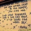 "aghostofasmile: Picture of wall with poem painted on by Hafiz (even after all this time, the sun never says to the earth, ""You owe me"") (it lights the whole sky)"