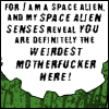 """inarticulate: """"For I am a space alien, and my space alien senses reveal that you are the weirdest motherfucker here."""" (conclusion: weird)"""