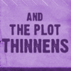 dancesontrains: Text icon with the words 'The Plot Thinnens' (And the plot thinnens)