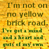killing_rose: I'm not on no yellow brick road. I've got a mind and a heart and guts of my own. (Yellow Brick Road)