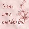 killing_rose: I am not a maiden fair (Maiden Fair)