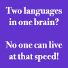 "language_learning: text icon that says ""two languages in one brain?  no one can live at that speed!"" (two languages) (Default)"