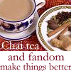 redsnake05: Chai tea and fandom make things better (Sympathy: Chai tea and fandom)