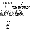 "recessional: XKCD cartoon: ""Dear God."" ""Yes, my child?"" ""I would like to file a bug report.""  (personal; i have found a reality flaw)"