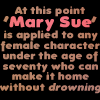 so_sue_me: Text: At this point 'Mary Sue' is applied to any female character under seventy who can make it home without DROWNING. (Without drowning) (Default)