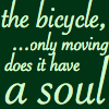 "littlemousling: Text that reads, ""The bicycle, ... only moving does it have a soul."" (bike)"