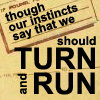 fay_e: Text: though our instincts say that we should turn and run (instincts turn and run)