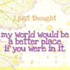 phoenix64: text: I just thought my world would be a better place if you were in it (pd my world would be a better place)