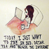"lizcommotion: Image of a woman in bed with a laptop, text reads ""Today I just want to stay in bed, drink tea and browse the internet"" (tea browse internet in bed)"