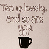 "lizcommotion: A mug of steaming tea with caption ""Tea is Lovely and So Are You"" (tea is lovely and so are you)"