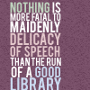 tears_of_nienna: Text: Nothing is more fatal to maidenly delicacy of speech than the run of a good library. (library)