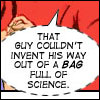 red_eft: text: that guy couldn't invent his way out of a *bag* full of science. (Oh no! All the cool scientists!)