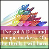 "azurelunatic: ""I've got A.D.D. and magic markers. Oh, the thrills I will have."" Pile of uncapped bright markers.  (magic markers, attention span)"