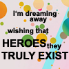 fay_e: Text: I'm dreaming away, wishing that heroes they truly exist (wishing heroes exist)