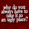 "the_wanlorn: The text ""Why do you always have to take it to an ugly place?"" (In Plain Sight: Ugly Place)"