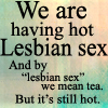 "zephre: words ""We are having hot lesbian sex. And by 'lesbian sex' we mean tea. But it's still hot."" (hot lesbian tea)"