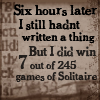 traxits: Six hours later, I still hadn't written a thing.  But I did win 7 out of 245 games of Solitaire. (writing)