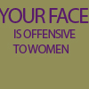 "themeletor: olive green solid background with text ""your face is offensive to women"" (being mature)"