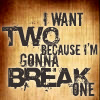 eleanorjane: text: i want two because i'm going to break one (i want two because i'm going to break on)