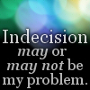"jesse_the_k: The words ""Indecision may or may not be my problem"" over a blurry background (Indecision)"