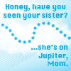 "starlady: ""Where's your sister?"" ""She's on Jupiter, Mom."" (sister's on jupiter)"