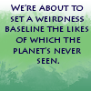 azurelunatic: We're about to set a weirdness baseline the likes of which the planet has never seen.  (weirdness baseline)