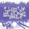 tanaqui: text: if i can't be normal let me at least simulate the effect (simulate normal)